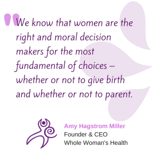 """We know that women are the right and moral decision makers for the most fundamental of choices - whether or not to give birth and whether or not to parent."